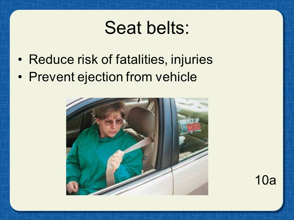 Seat belts: Reduce risk of fatalities, injuries Prevent ejection from vehicle 10a