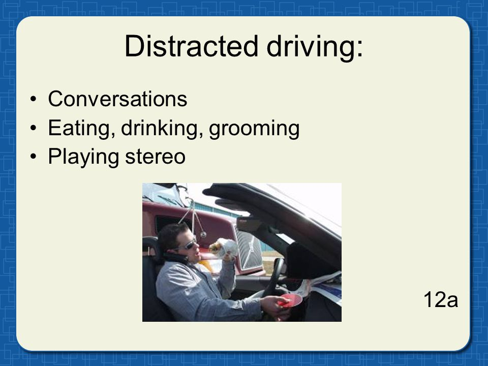 Distracted driving: Conversations Eating, drinking, grooming Playing stereo 12a
