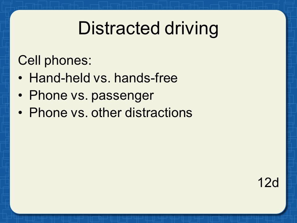 Distracted driving Cell phones: Hand-held vs. hands-free Phone vs. passenger Phone vs. other distractions 12d