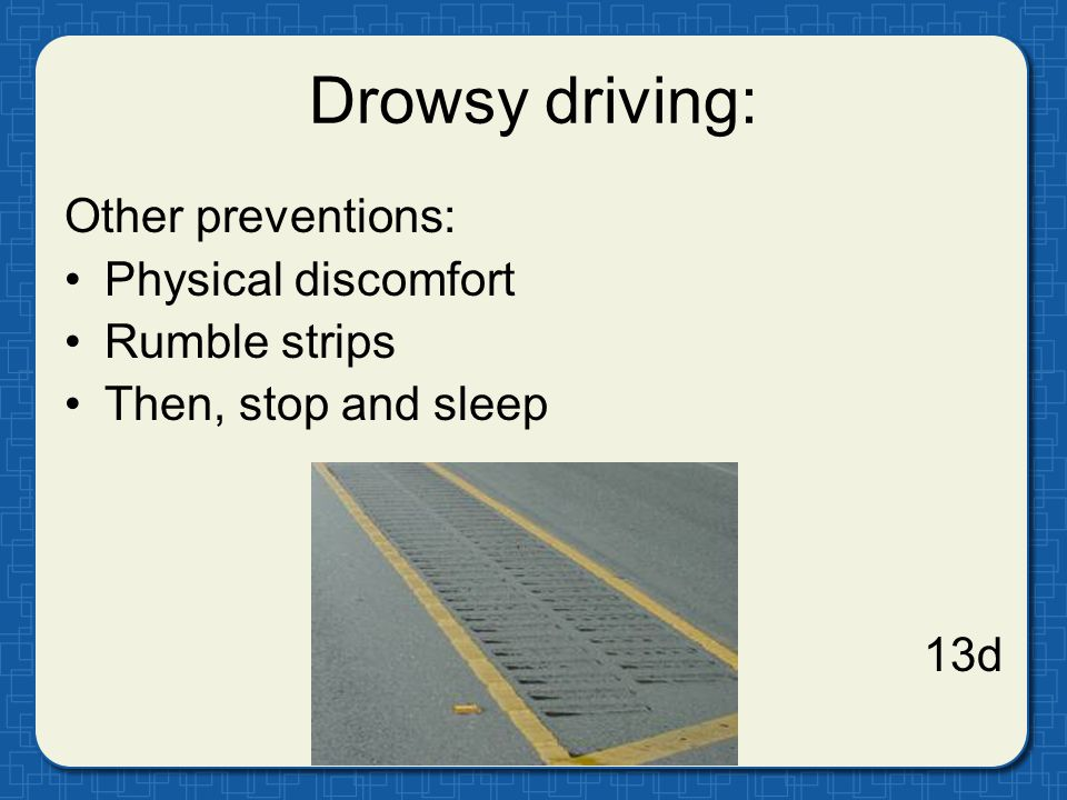 Drowsy driving: Other preventions: Physical discomfort Rumble strips Then, stop and sleep 13d
