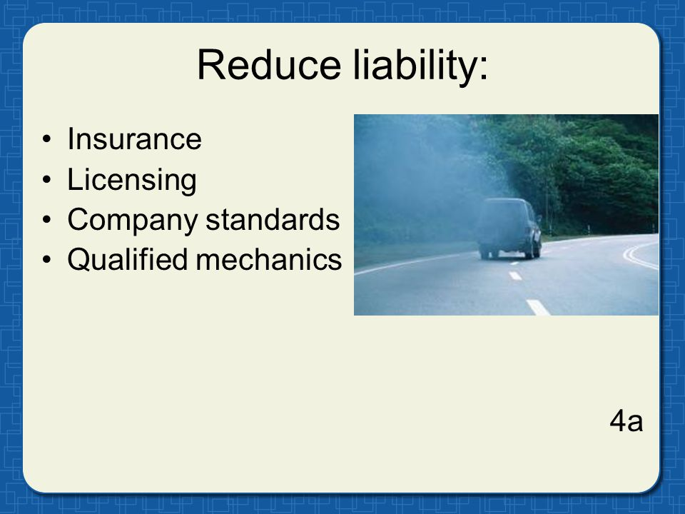 Reduce liability: Insurance Licensing Company standards Qualified mechanics 4a