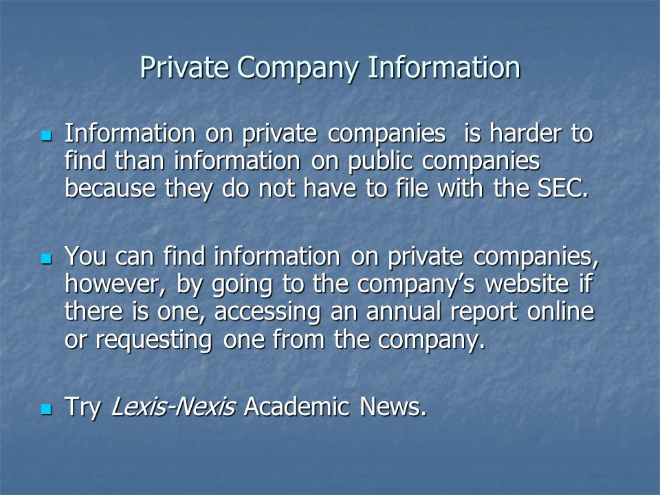 Private Company Information Information on private companies is harder to find than information on public companies because they do not have to file w