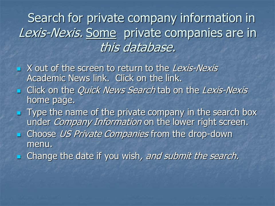 Search for private company information in Lexis-Nexis. Some private companies are in this database. X out of the screen to return to the Lexis-Nexis A