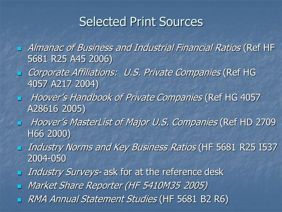 Selected Print Sources Almanac of Business and Industrial Financial Ratios (Ref HF 5681 R25 A45 2006) Almanac of Business and Industrial Financial Rat
