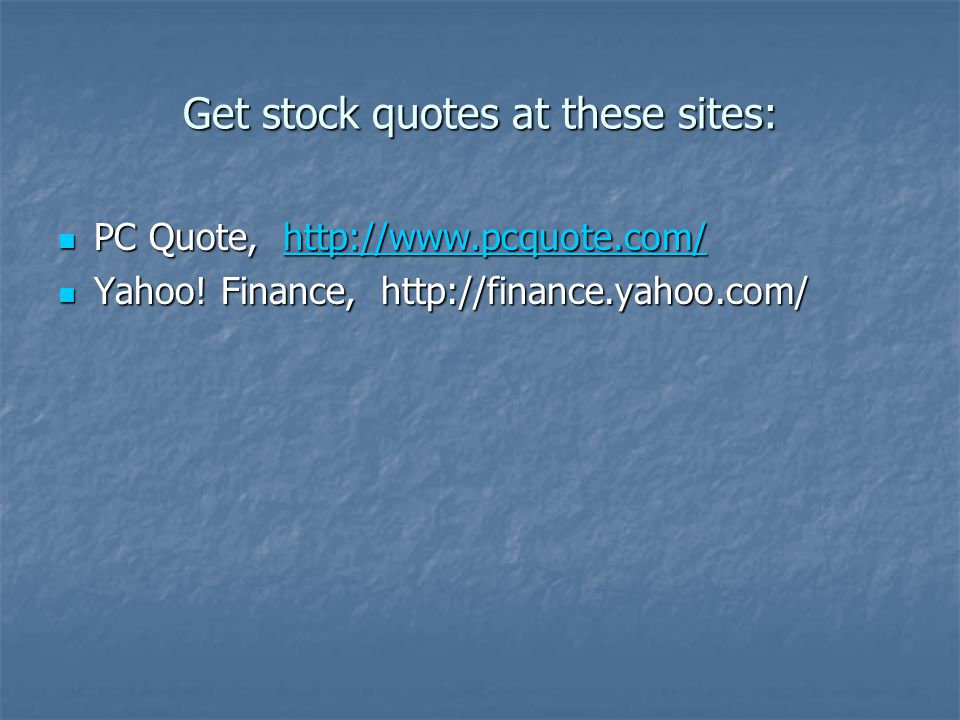 Get stock quotes at these sites: PC Quote, http://www.pcquote.com/ PC Quote, http://www.pcquote.com/http://www.pcquote.com/ Yahoo! Finance, http://fin