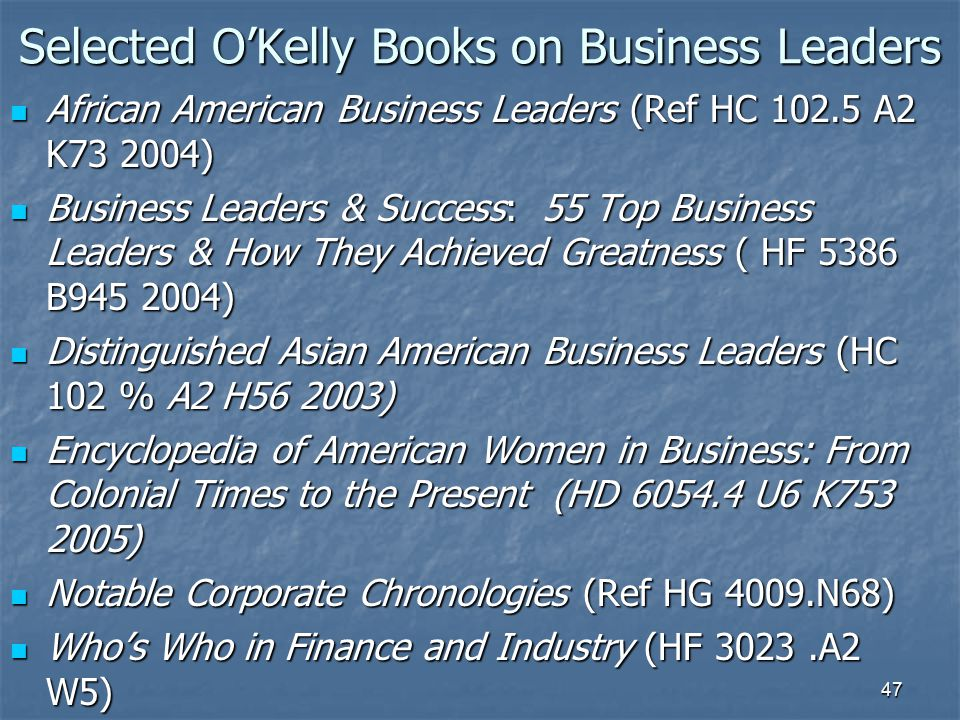 47 Selected O'Kelly Books on Business Leaders African American Business Leaders (Ref HC 102.5 A2 K73 2004) African American Business Leaders (Ref HC 102.5 A2 K73 2004) Business Leaders & Success: 55 Top Business Leaders & How They Achieved Greatness ( HF 5386 B945 2004) Business Leaders & Success: 55 Top Business Leaders & How They Achieved Greatness ( HF 5386 B945 2004) Distinguished Asian American Business Leaders (HC 102 % A2 H56 2003) Distinguished Asian American Business Leaders (HC 102 % A2 H56 2003) Encyclopedia of American Women in Business: From Colonial Times to the Present (HD 6054.4 U6 K753 2005) Encyclopedia of American Women in Business: From Colonial Times to the Present (HD 6054.4 U6 K753 2005) Notable Corporate Chronologies (Ref HG 4009.N68) Notable Corporate Chronologies (Ref HG 4009.N68) Who's Who in Finance and Industry (HF 3023.A2 W5) Who's Who in Finance and Industry (HF 3023.A2 W5)