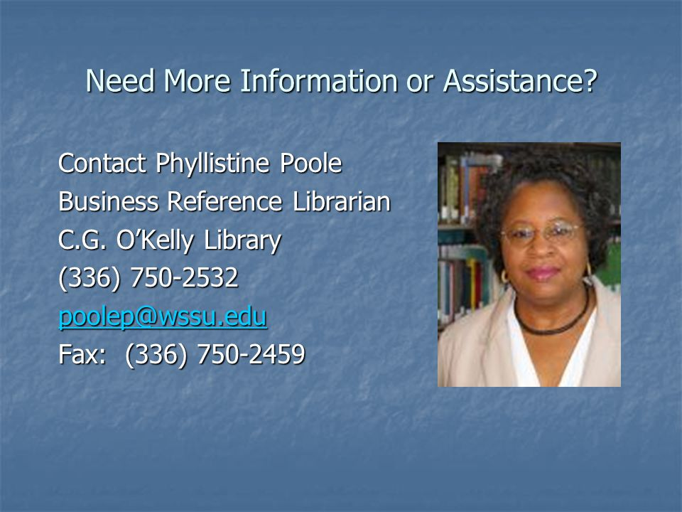 Need More Information or Assistance. Contact Phyllistine Poole Business Reference Librarian C.G.