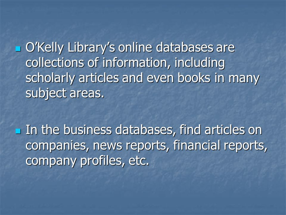 O'Kelly Library's online databases are collections of information, including scholarly articles and even books in many subject areas.