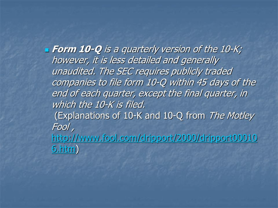 Form 10-Q is a quarterly version of the 10-K; however, it is less detailed and generally unaudited. The SEC requires publicly traded companies to file