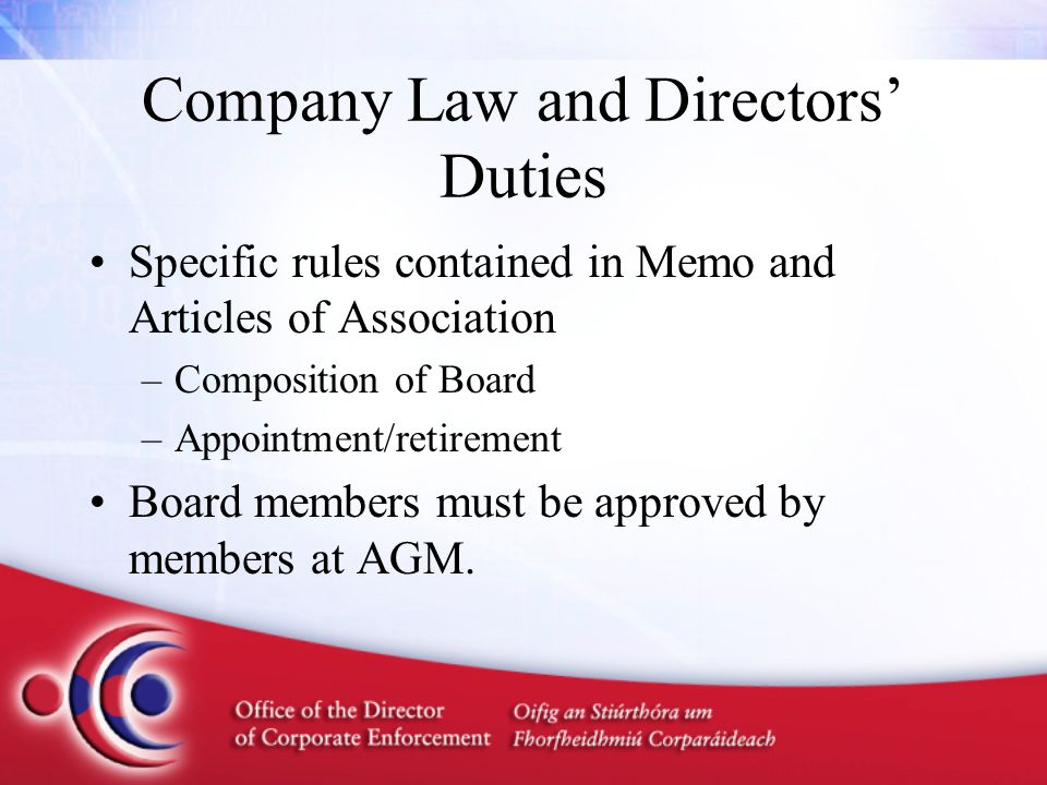 Company Law and Directors' Duties Specific rules contained in Memo and Articles of Association –Composition of Board –Appointment/retirement Board members must be approved by members at AGM.