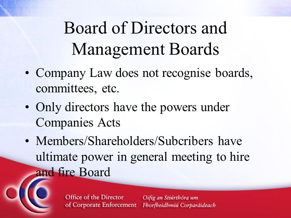 Board of Directors and Management Boards Company Law does not recognise boards, committees, etc. Only directors have the powers under Companies Acts M