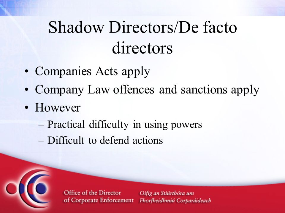 Shadow Directors/De facto directors Companies Acts apply Company Law offences and sanctions apply However –Practical difficulty in using powers –Diffi