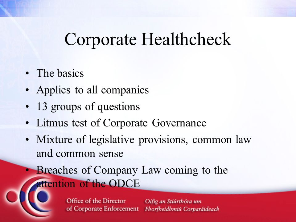Corporate Healthcheck The basics Applies to all companies 13 groups of questions Litmus test of Corporate Governance Mixture of legislative provisions, common law and common sense Breaches of Company Law coming to the attention of the ODCE