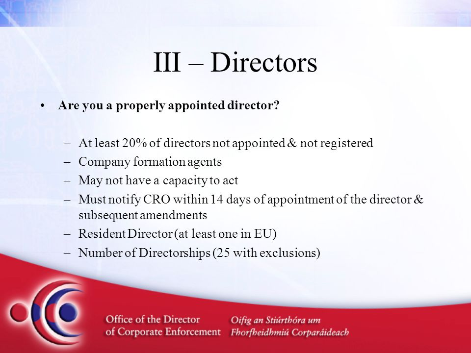 III – Directors Are you a properly appointed director? –At least 20% of directors not appointed & not registered –Company formation agents –May not ha