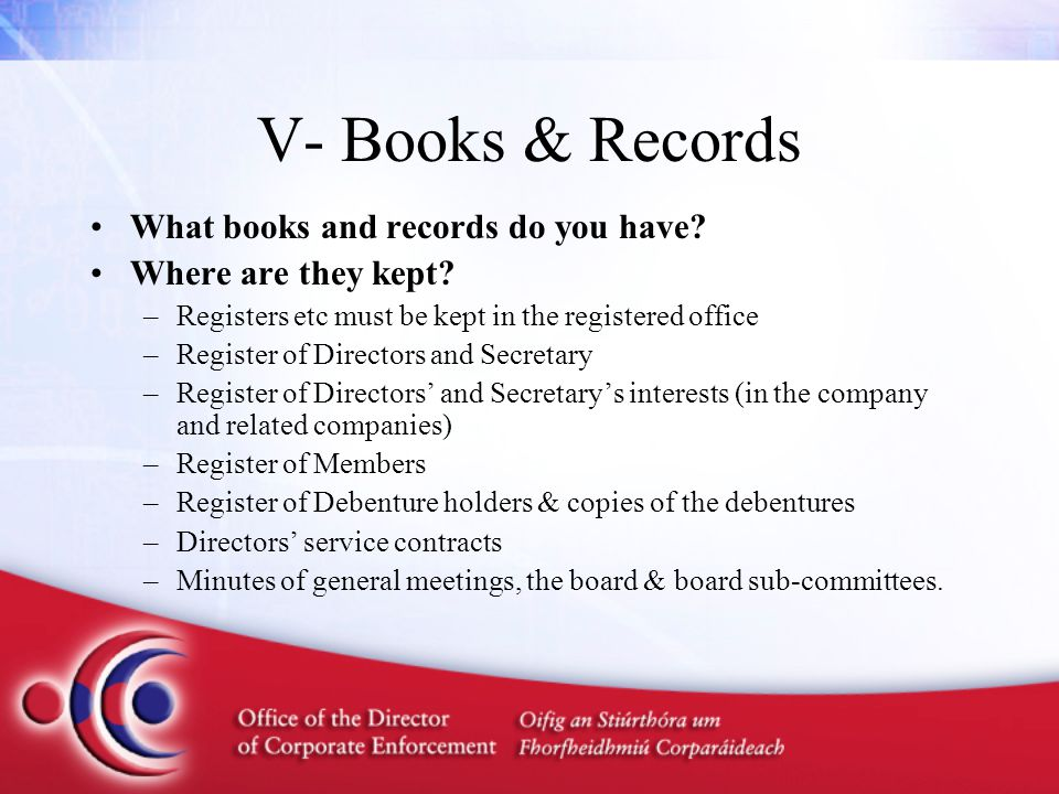 V- Books & Records What books and records do you have? Where are they kept? –Registers etc must be kept in the registered office –Register of Director