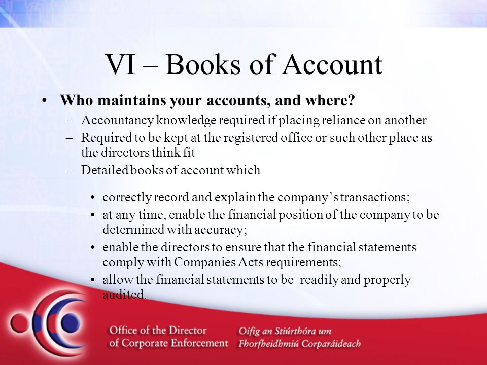 VI – Books of Account Who maintains your accounts, and where? –Accountancy knowledge required if placing reliance on another –Required to be kept at t