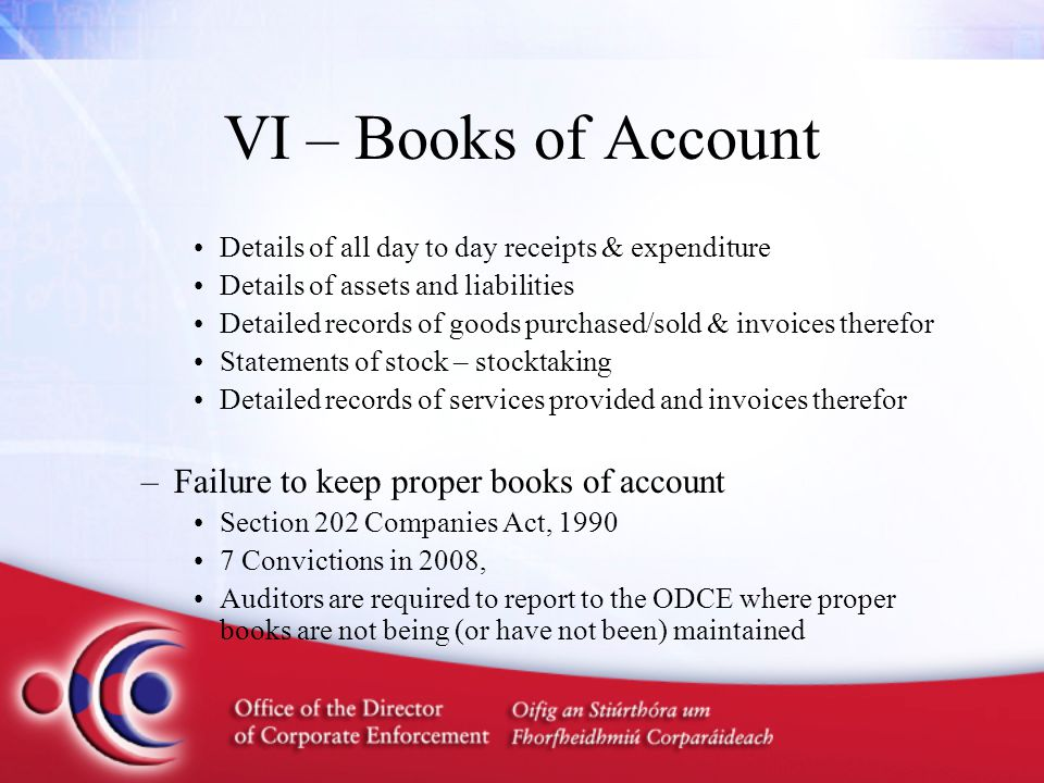 VI – Books of Account Details of all day to day receipts & expenditure Details of assets and liabilities Detailed records of goods purchased/sold & in