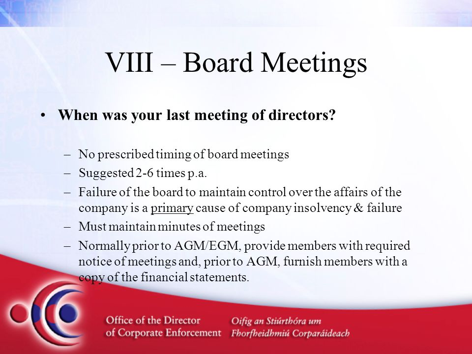 VIII – Board Meetings When was your last meeting of directors? –No prescribed timing of board meetings –Suggested 2-6 times p.a. –Failure of the board