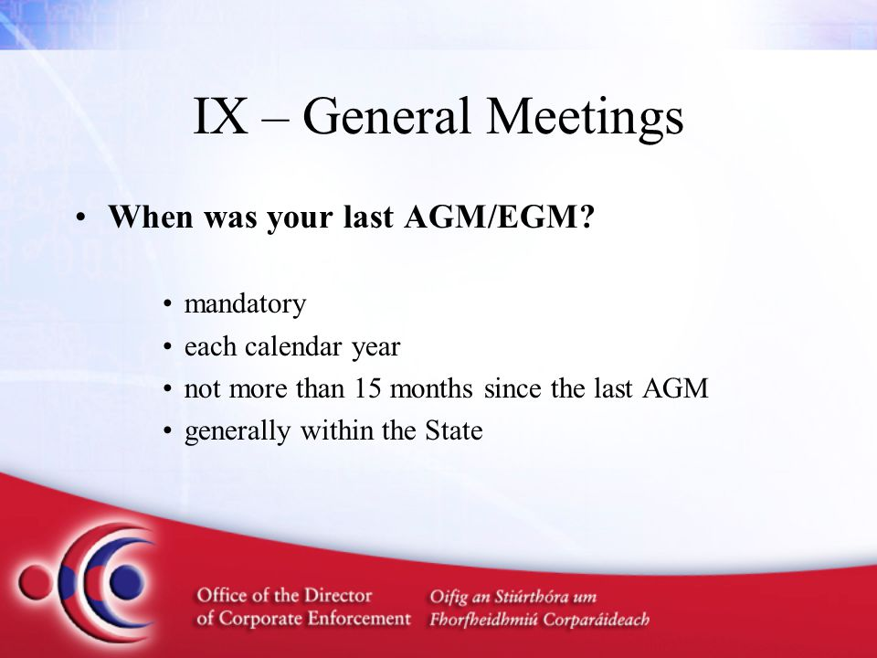 IX – General Meetings When was your last AGM/EGM? mandatory each calendar year not more than 15 months since the last AGM generally within the State