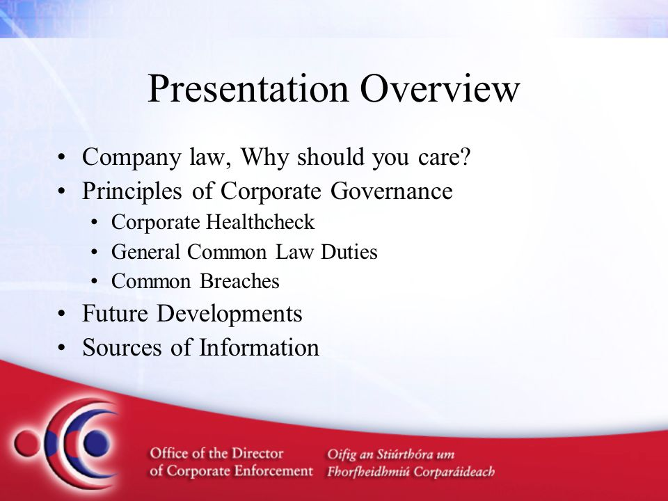 Presentation Overview Company law, Why should you care? Principles of Corporate Governance Corporate Healthcheck General Common Law Duties Common Brea