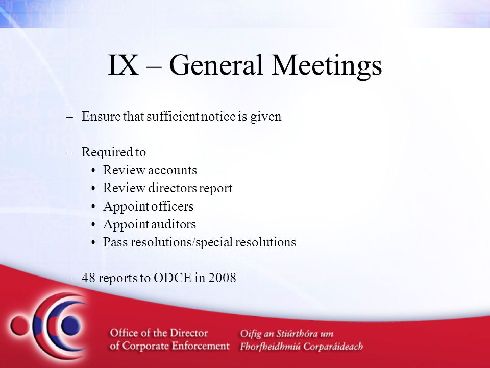 IX – General Meetings –Ensure that sufficient notice is given –Required to Review accounts Review directors report Appoint officers Appoint auditors Pass resolutions/special resolutions –48 reports to ODCE in 2008