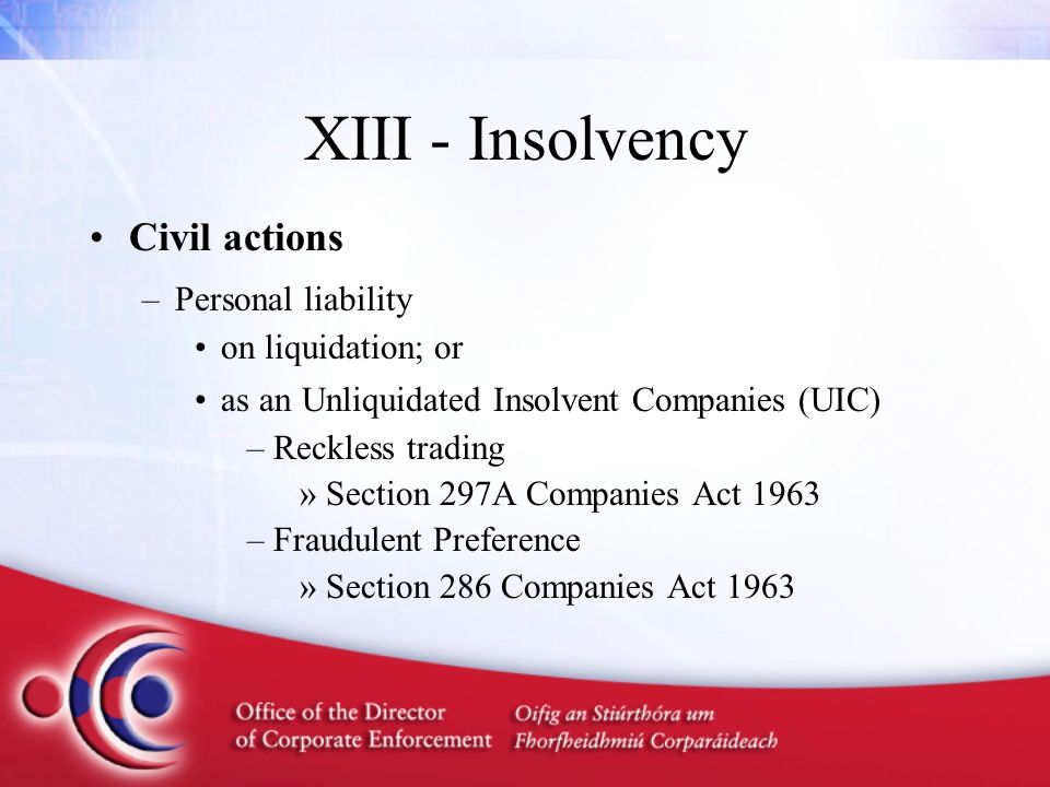 XIII - Insolvency Civil actions –Personal liability on liquidation; or as an Unliquidated Insolvent Companies (UIC) –Reckless trading »Section 297A Companies Act 1963 –Fraudulent Preference »Section 286 Companies Act 1963