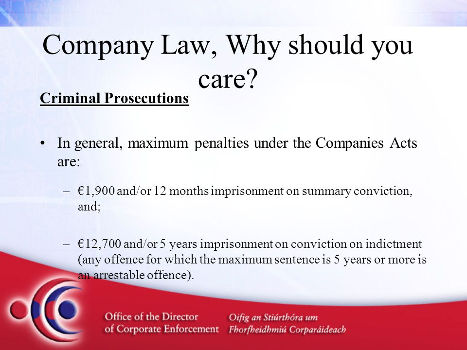 Company Law, Why should you care? Criminal Prosecutions In general, maximum penalties under the Companies Acts are: –€1,900 and/or 12 months imprisonm