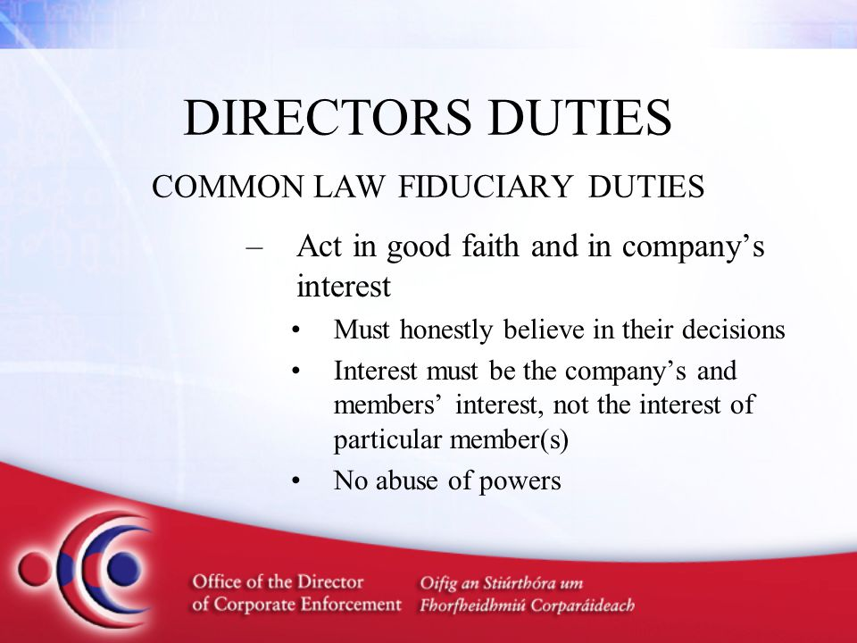 DIRECTORS DUTIES COMMON LAW FIDUCIARY DUTIES –Act in good faith and in company's interest Must honestly believe in their decisions Interest must be th