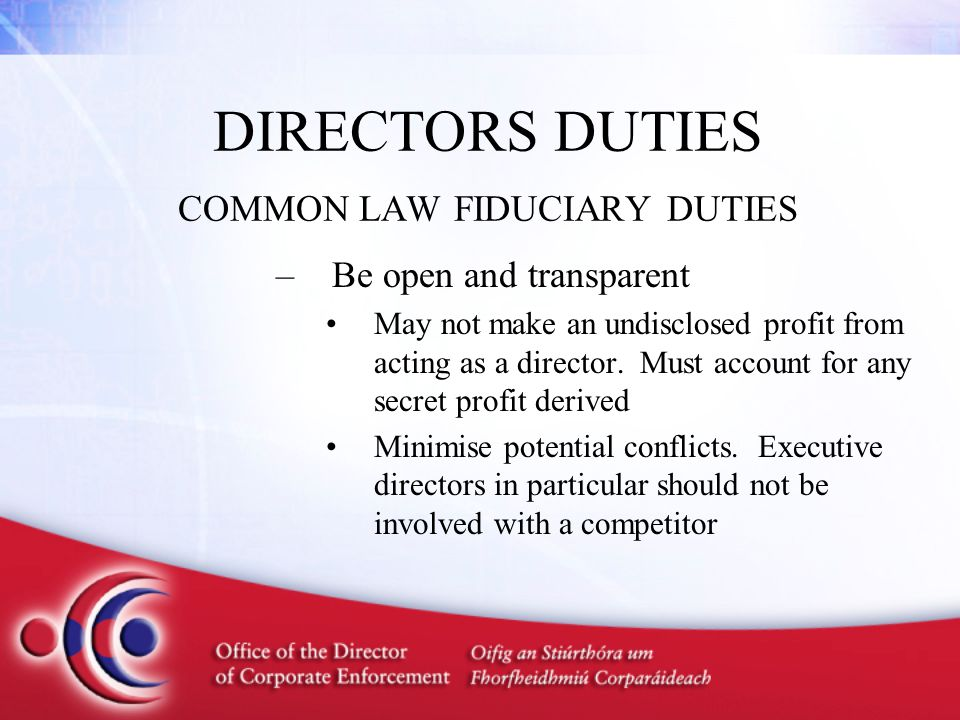 DIRECTORS DUTIES COMMON LAW FIDUCIARY DUTIES –Be open and transparent May not make an undisclosed profit from acting as a director. Must account for a