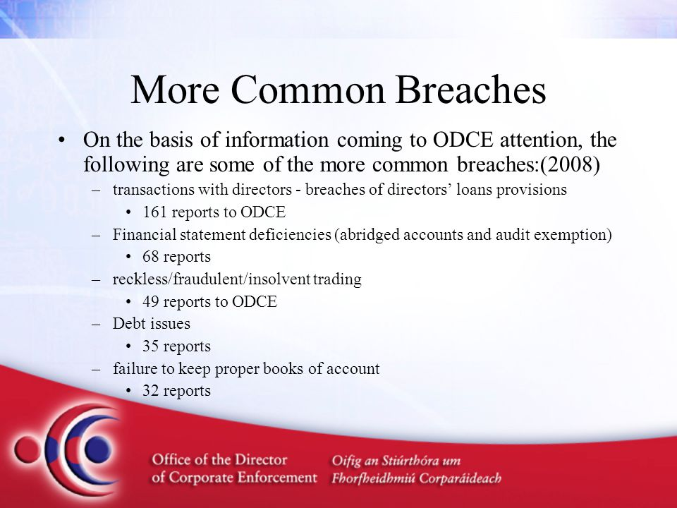 More Common Breaches On the basis of information coming to ODCE attention, the following are some of the more common breaches:(2008) –transactions with directors - breaches of directors' loans provisions 161 reports to ODCE –Financial statement deficiencies (abridged accounts and audit exemption) 68 reports –reckless/fraudulent/insolvent trading 49 reports to ODCE –Debt issues 35 reports –failure to keep proper books of account 32 reports