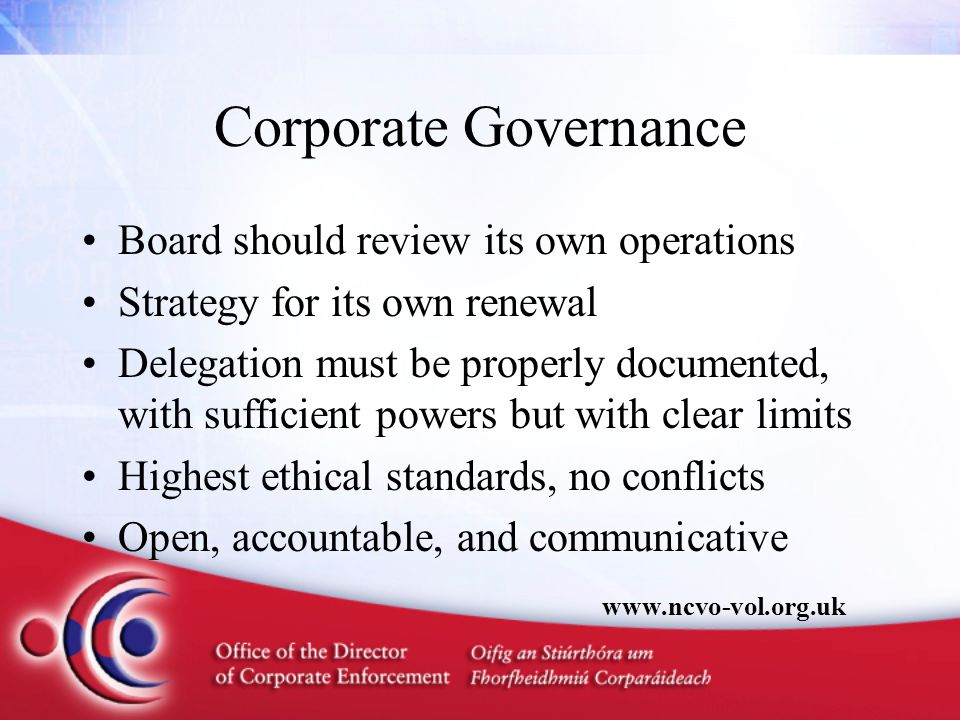 Corporate Governance Board should review its own operations Strategy for its own renewal Delegation must be properly documented, with sufficient powers but with clear limits Highest ethical standards, no conflicts Open, accountable, and communicative www.ncvo-vol.org.uk