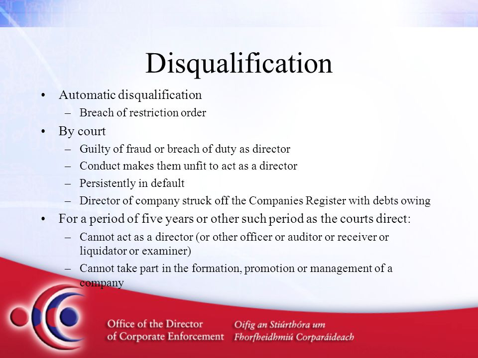 Disqualification Automatic disqualification –Breach of restriction order By court –Guilty of fraud or breach of duty as director –Conduct makes them u