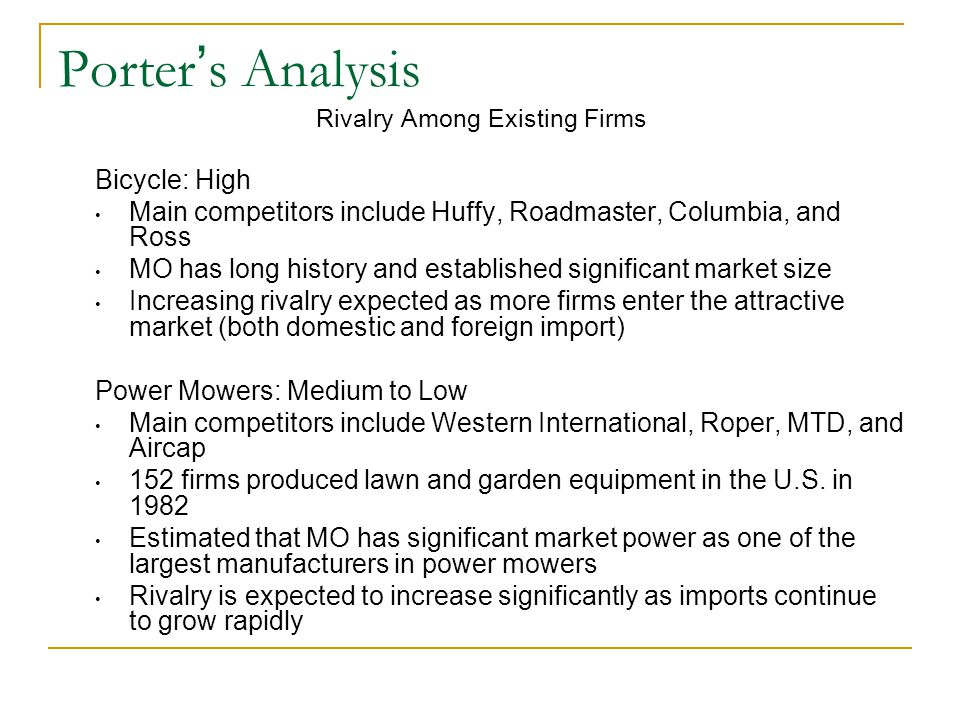 Porter ' s Analysis Threat of New Entrants Bicycles: High Expectation of long term demand for bicycles remain strong However, increased competition into the market from imports from the Far East makes it less profitable for new entrants Power Mowers: Medium Despite increasing import competition, markets are attractive 1984-1989 expected increase in constant dollar shipments at compound annual growth rate of 4% Growth due to increase in real disposable income, increase in replacement demand, growth in housing starts