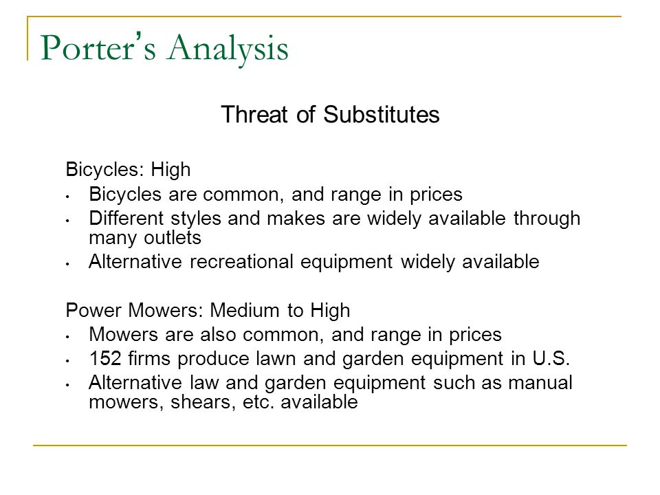 Porter ' s Analysis Bargaining Power of Buyers Bicycles: High Buyers demand depends on discretionary income for recreational equipment Higher income households comprises a major portion of the market Power Mowers: High Buyers demand depends on level of real disposable income and health of household