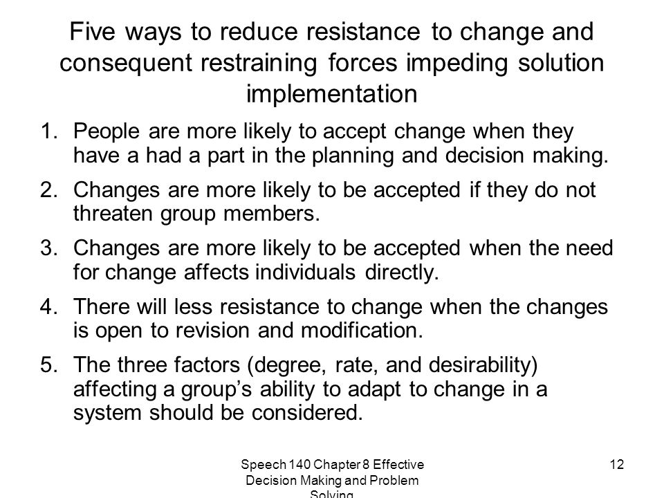 Speech 140 Chapter 8 Effective Decision Making and Problem Solving 12 Five ways to reduce resistance to change and consequent restraining forces imped