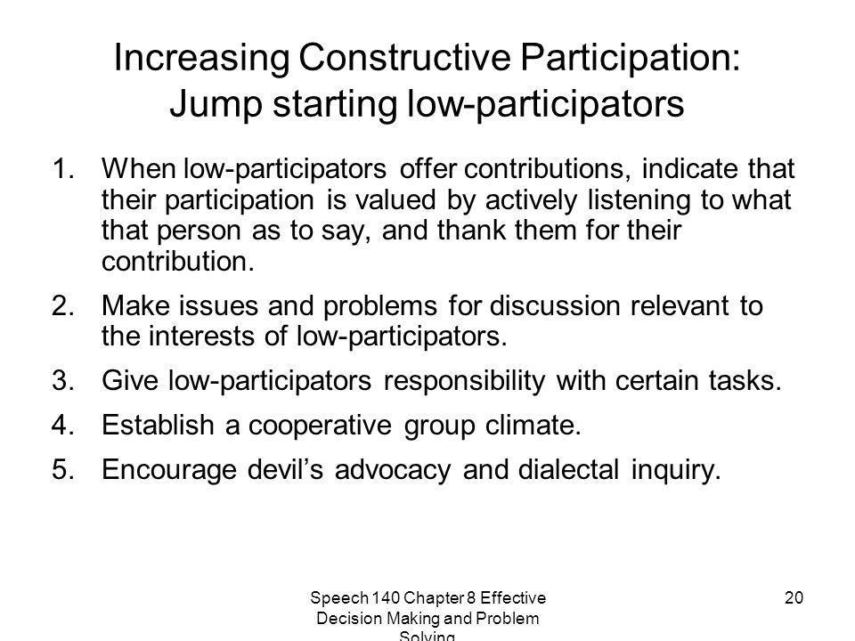 Speech 140 Chapter 8 Effective Decision Making and Problem Solving 20 Increasing Constructive Participation: Jump starting low-participators 1.When lo
