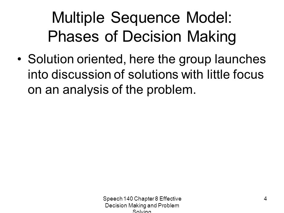 Speech 140 Chapter 8 Effective Decision Making and Problem Solving 4 Multiple Sequence Model: Phases of Decision Making Solution oriented, here the gr
