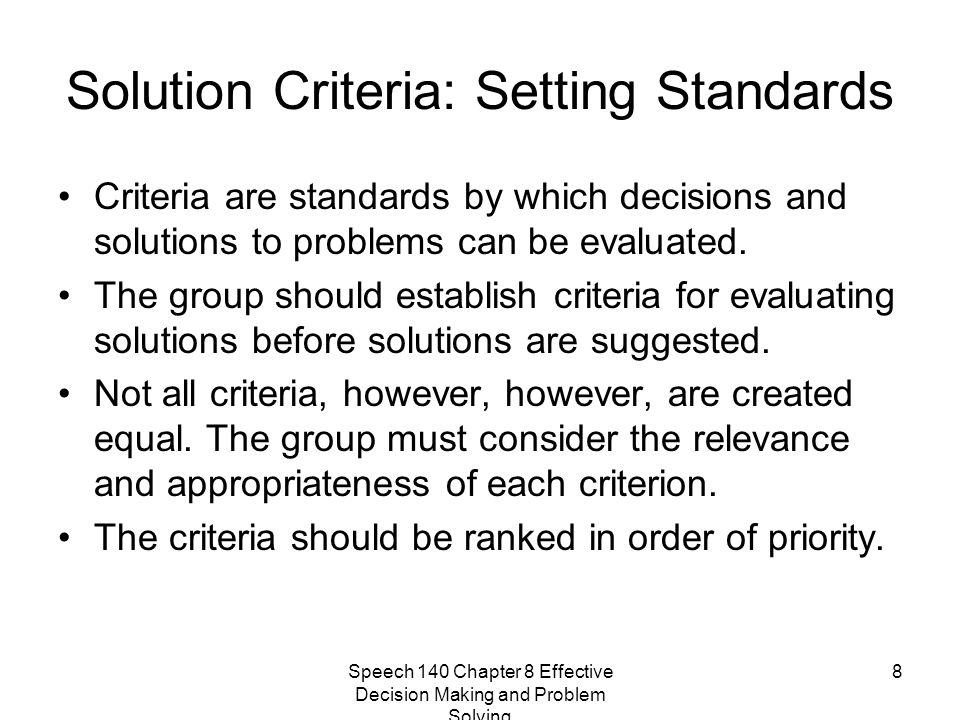 Speech 140 Chapter 8 Effective Decision Making and Problem Solving 8 Solution Criteria: Setting Standards Criteria are standards by which decisions an
