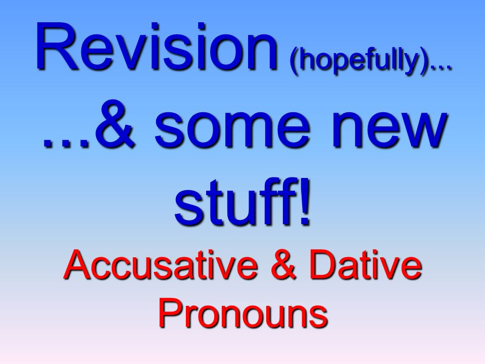 Revision (hopefully)......& some new stuff! Accusative & Dative Pronouns