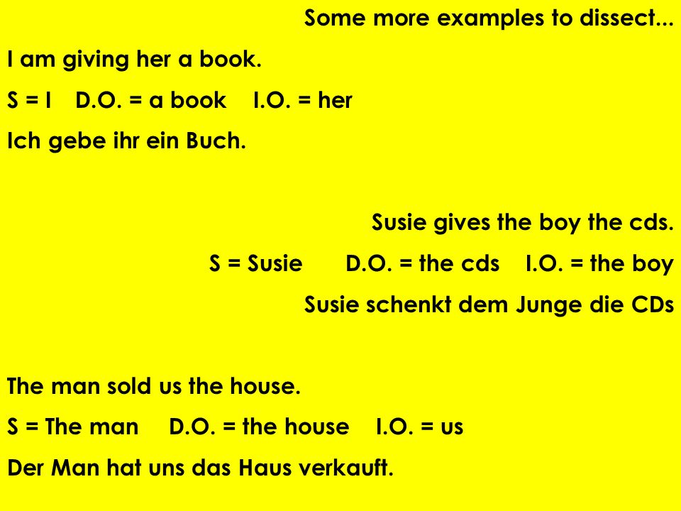 Some more examples to dissect... I am giving her a book. S = ID.O. = a book I.O. = her Ich gebe ihr ein Buch. Susie gives the boy the cds. S = SusieD.