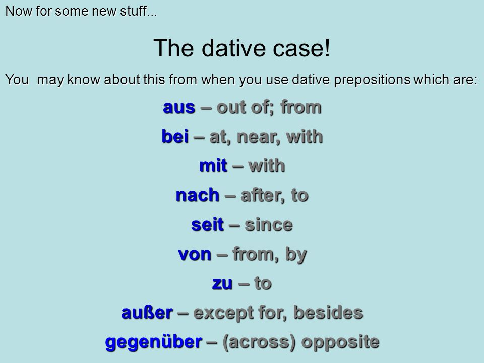 Now for some new stuff... The dative case! You may know about this from when you use dative prepositions which are: aus – out of; from bei – at, near,