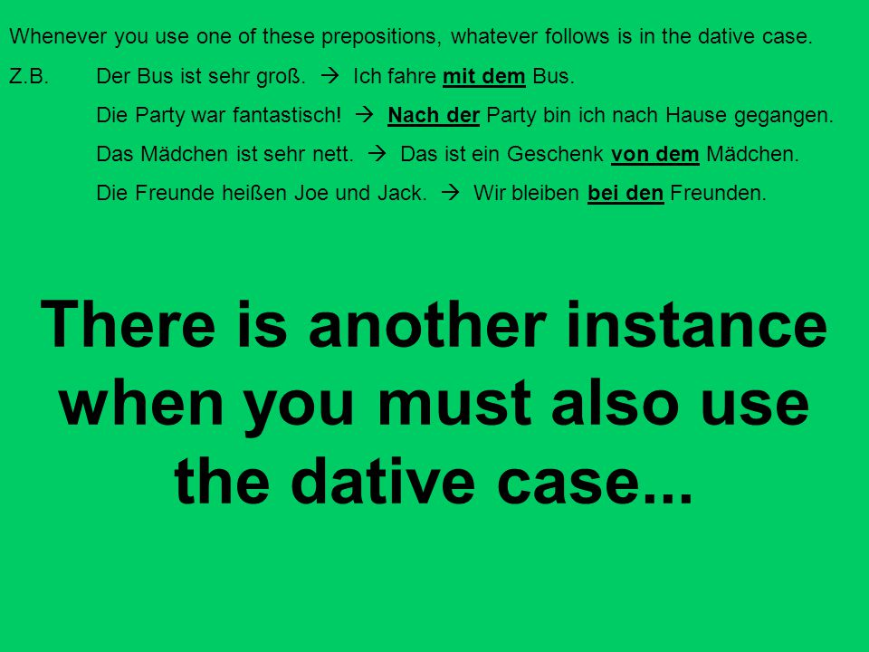 Whenever you use one of these prepositions, whatever follows is in the dative case. Z.B. Der Bus ist sehr groß.  Ich fahre mit dem Bus. Die Party war
