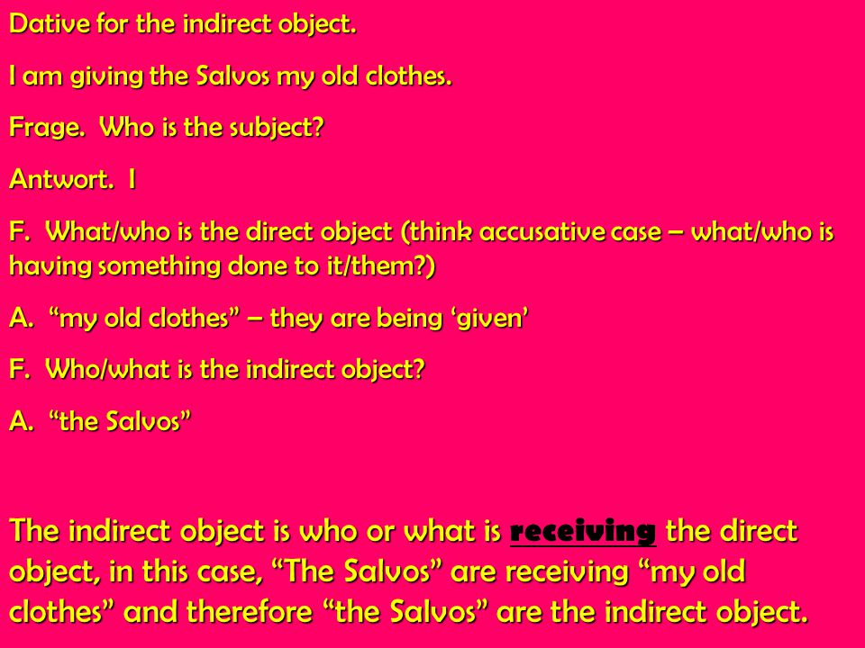 Dative for the indirect object. I am giving the Salvos my old clothes. Frage. Who is the subject? Antwort. I F. What/who is the direct object (think a