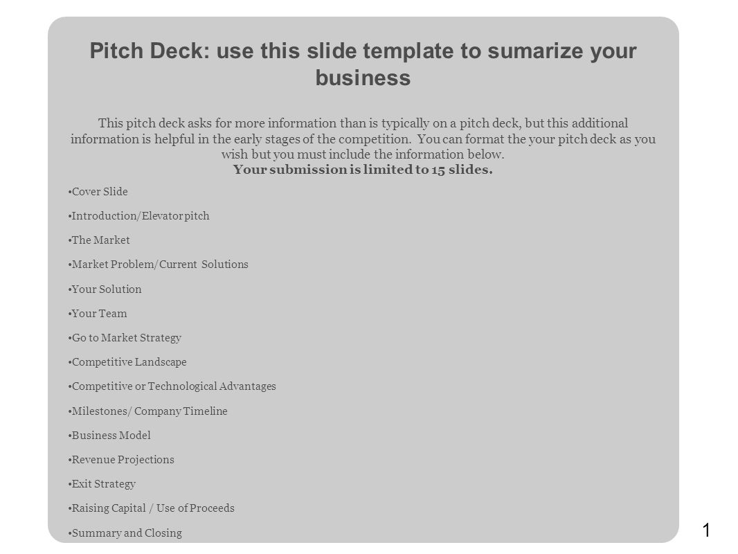 1 Pitch Deck: use this slide template to sumarize your business This pitch deck asks for more information than is typically on a pitch deck, but this additional information is helpful in the early stages of the competition.