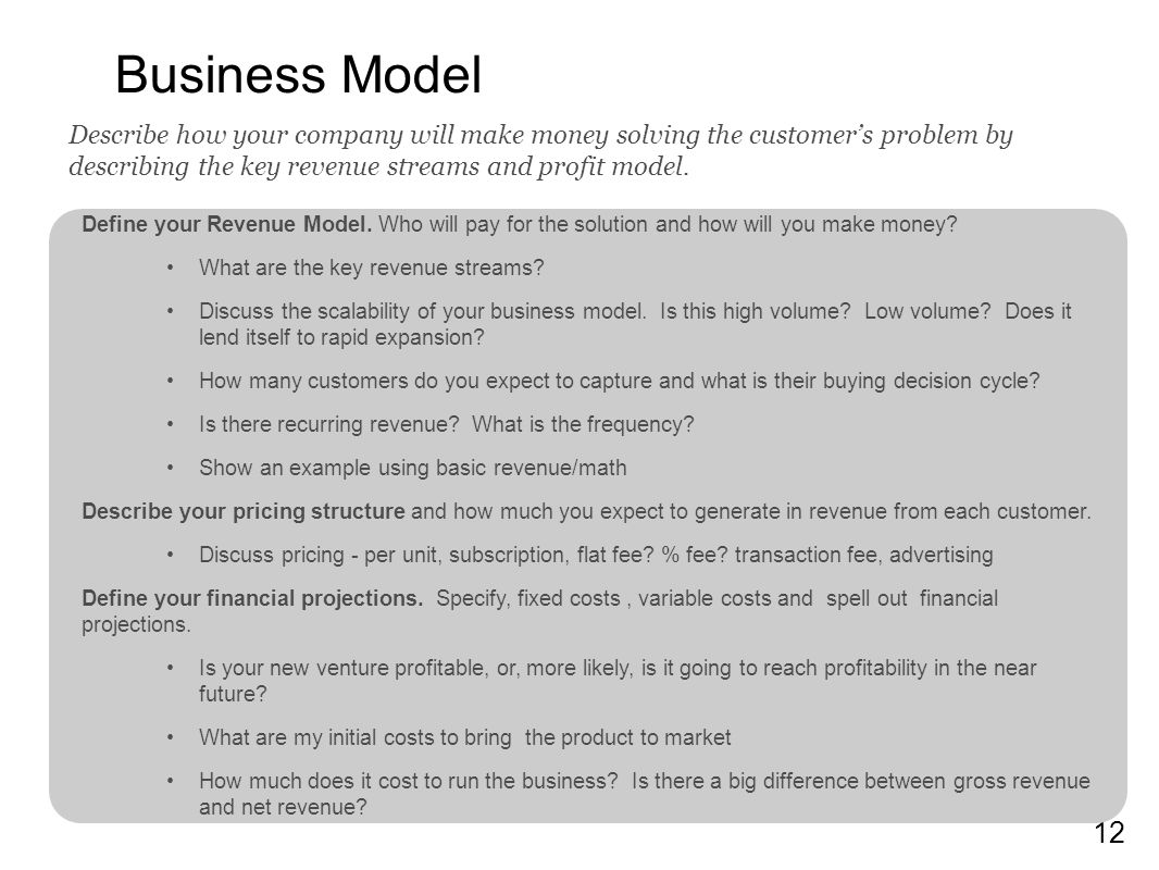 12 Business Model Define your Revenue Model. Who will pay for the solution and how will you make money? What are the key revenue streams? Discuss the