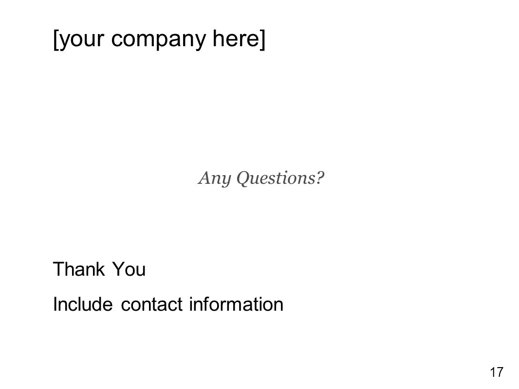 17 [your company here] Thank You Include contact information Any Questions?