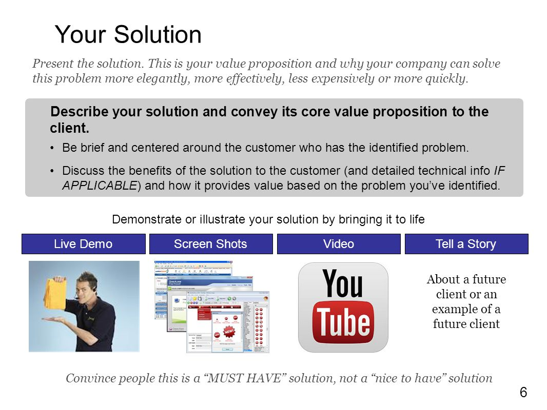 6 Your Solution Describe your solution and convey its core value proposition to the client. Be brief and centered around the customer who has the iden