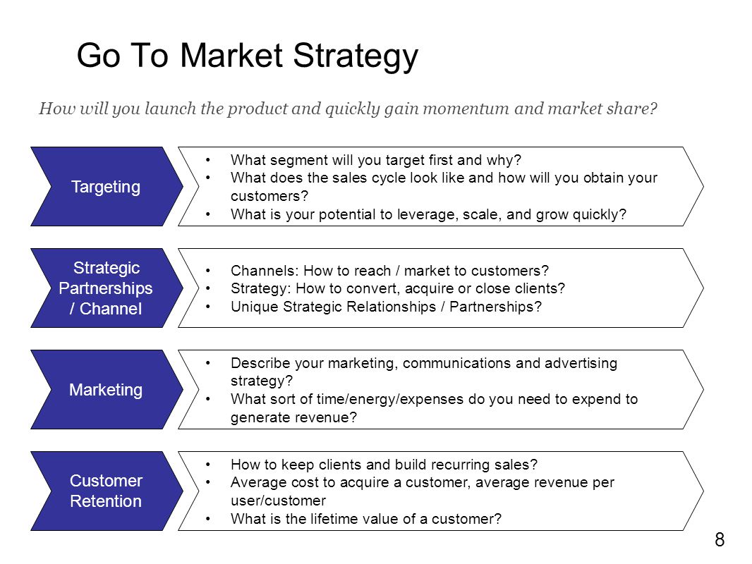 8 Go To Market Strategy Targeting Marketing Customer Retention Strategic Partnerships / Channel What segment will you target first and why? What does