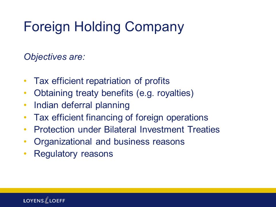 Foreign Holding Company Objectives are: Tax efficient repatriation of profits Obtaining treaty benefits (e.g. royalties) Indian deferral planning Tax