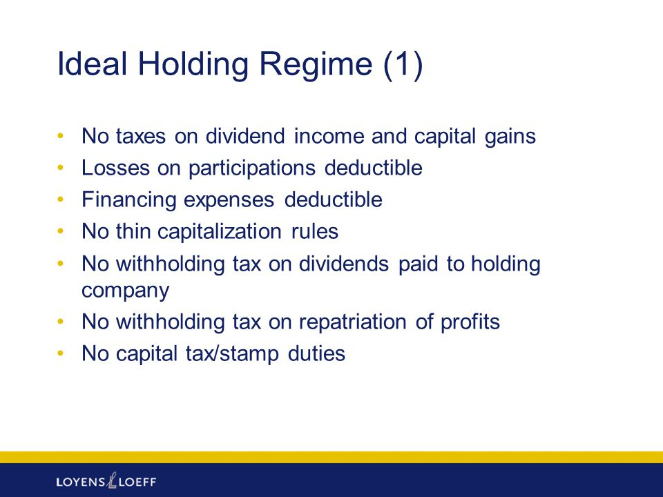 Ideal Holding Regime (1) No taxes on dividend income and capital gains Losses on participations deductible Financing expenses deductible No thin capit